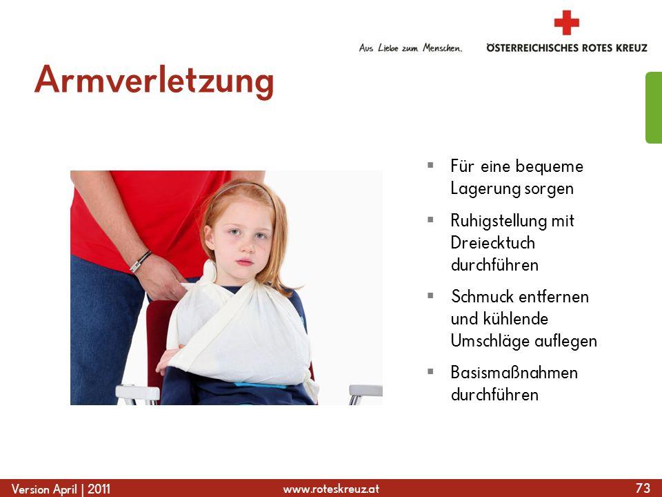 www.roteskreuz.at Version April | 2011 Armverletzung 73 Für eine bequeme Lagerung sorgen Ruhigstellung mit Dreiecktuch durchführen Schmuck entfernen und kühlende Umschläge auflegen Basismaßnahmen durchführen