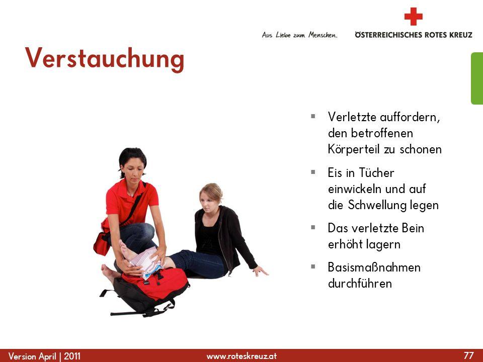 www.roteskreuz.at Version April | 2011 Verstauchung 77 Verletzte auffordern, den betroffenen Körperteil zu schonen Eis in Tücher einwickeln und auf die Schwellung legen Das verletzte Bein erhöht lagern Basismaßnahmen durchführen