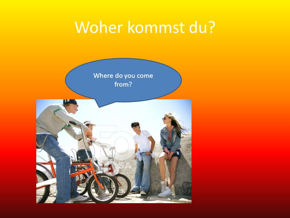 Woher kommen Sie? Where do you come from?