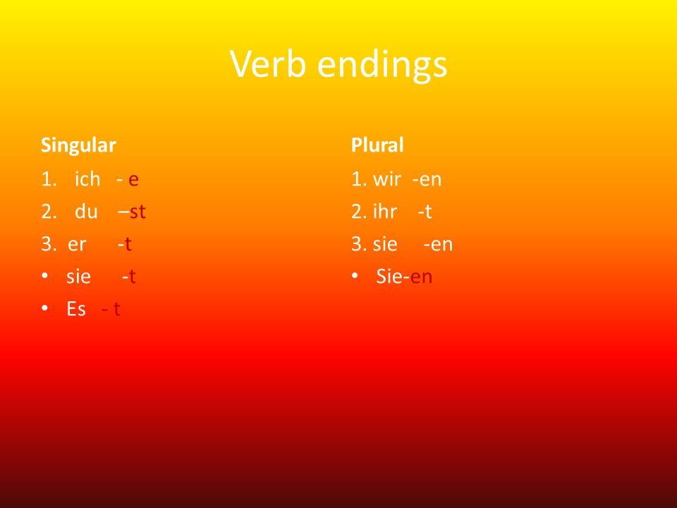 Verb endings Singular 1.ich - e 2.du –st 3. er -t sie -t Es - t Plural 1. wir -en 2. ihr -t 3. sie -en Sie-en