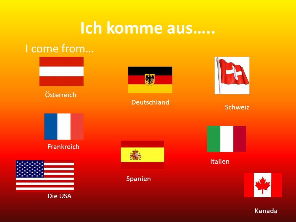 Ich komme aus….. Österreich Deutschland Schweiz Italien Frankreich Spanien Die USA Kanada I come from…