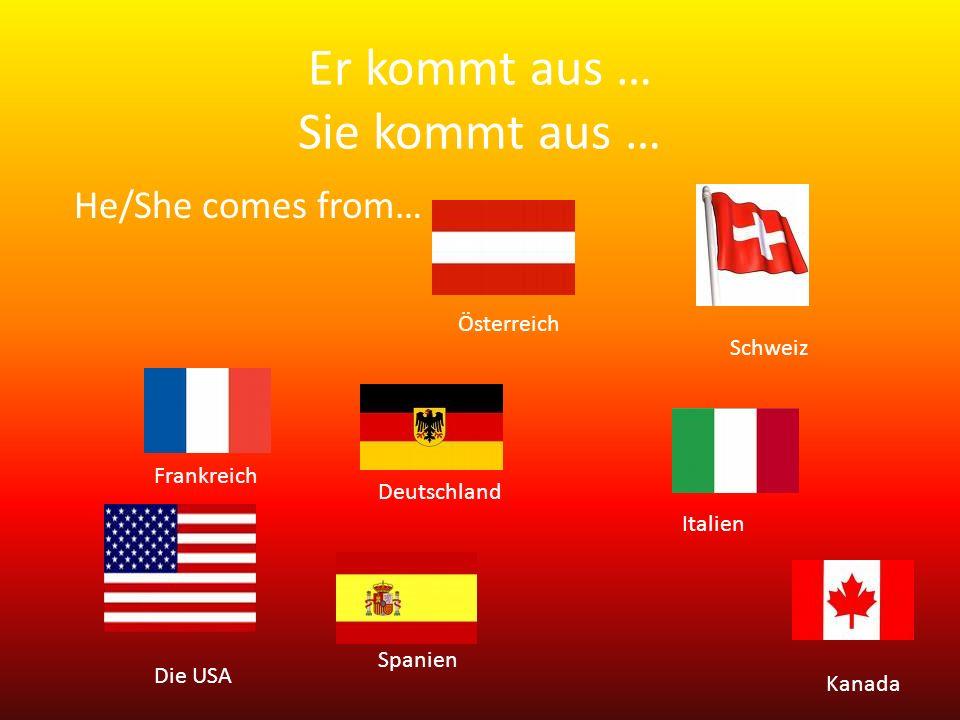 Er kommt aus … Sie kommt aus … Österreich Deutschland Schweiz Italien Frankreich Spanien Die USA Kanada He/She comes from…