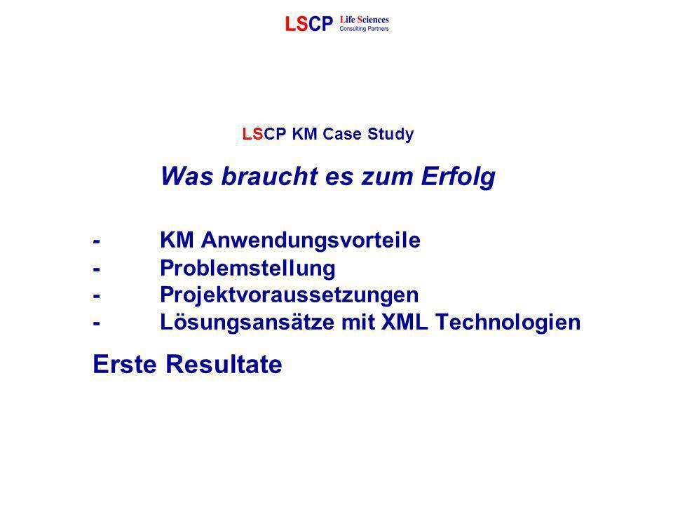LSCP KM Case Study Was braucht es zum Erfolg -KM Anwendungsvorteile -Problemstellung -Projektvoraussetzungen -Lösungsansätze mit XML Technologien Erst
