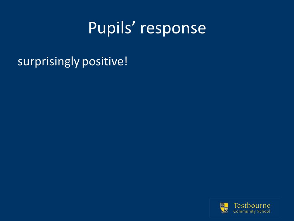 Pupils response surprisingly positive!