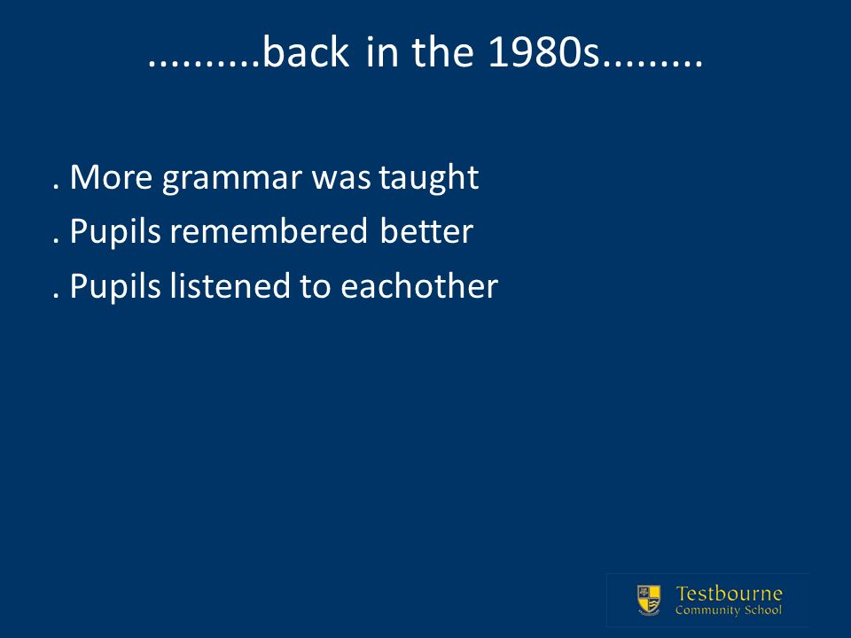 ..........back in the 1980s.......... More grammar was taught. Pupils remembered better. Pupils listened to eachother