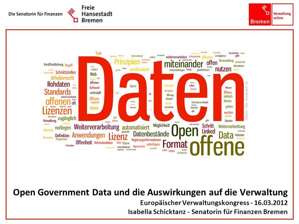 Open Government Data und die Auswirkungen auf die Verwaltung Europäischer Verwaltungskongress - 16.03.2012 Isabella Schicktanz - Senatorin für Finanze