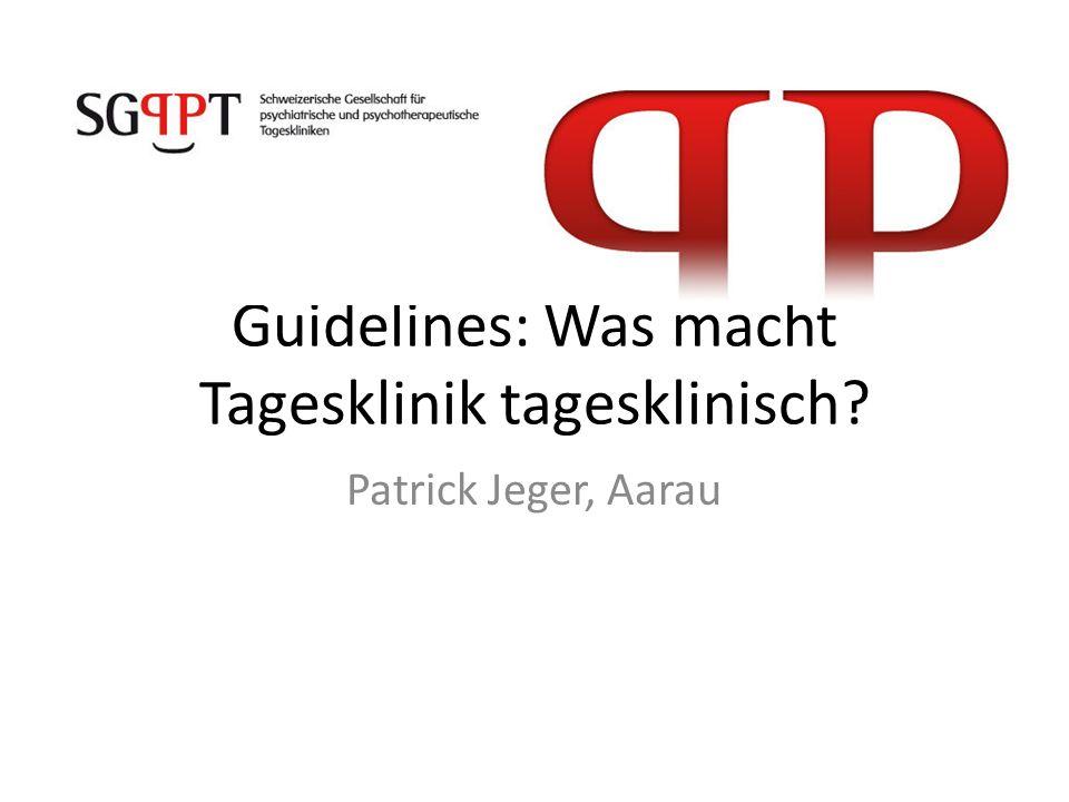 Guidelines: Was macht Tagesklinik tagesklinisch? Patrick Jeger, Aarau