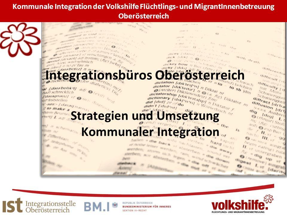 Integrationsbüros Oberösterreich Strategien und Umsetzung Kommunaler Integration Kommunale Integration der Volkshilfe Flüchtlings- und MigrantInnenbetreuung Oberösterreich