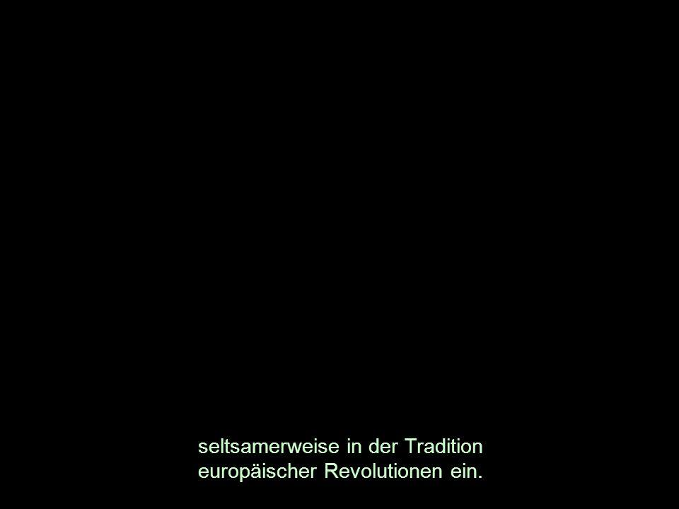 seltsamerweise in der Tradition europäischer Revolutionen ein.