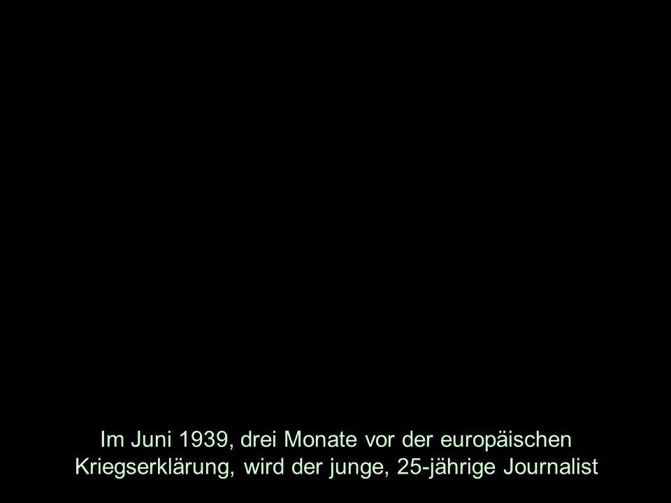 Im Juni 1939, drei Monate vor der europäischen Kriegserklärung, wird der junge, 25-jährige Journalist