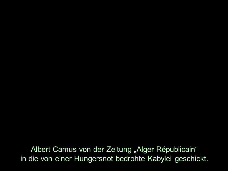 Albert Camus von der Zeitung Alger Républicain in die von einer Hungersnot bedrohte Kabylei geschickt.