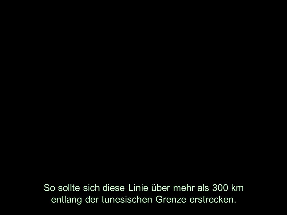 So sollte sich diese Linie über mehr als 300 km entlang der tunesischen Grenze erstrecken.