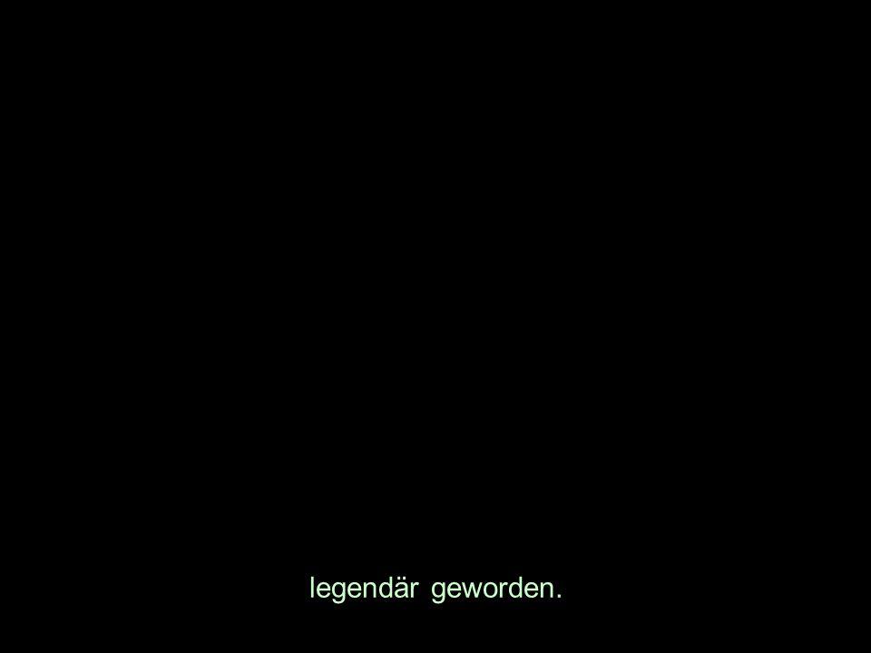 legendär geworden.