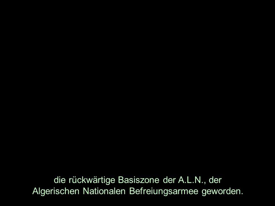 die rückwärtige Basiszone der A.L.N., der Algerischen Nationalen Befreiungsarmee geworden.