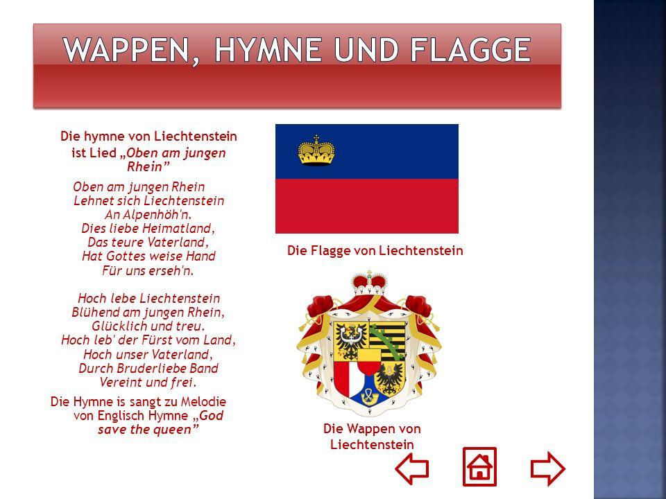 Die hymne von Liechtenstein ist Lied Oben am jungen Rhein Oben am jungen Rhein Lehnet sich Liechtenstein An Alpenhöh'n. Dies liebe Heimatland, Das teu
