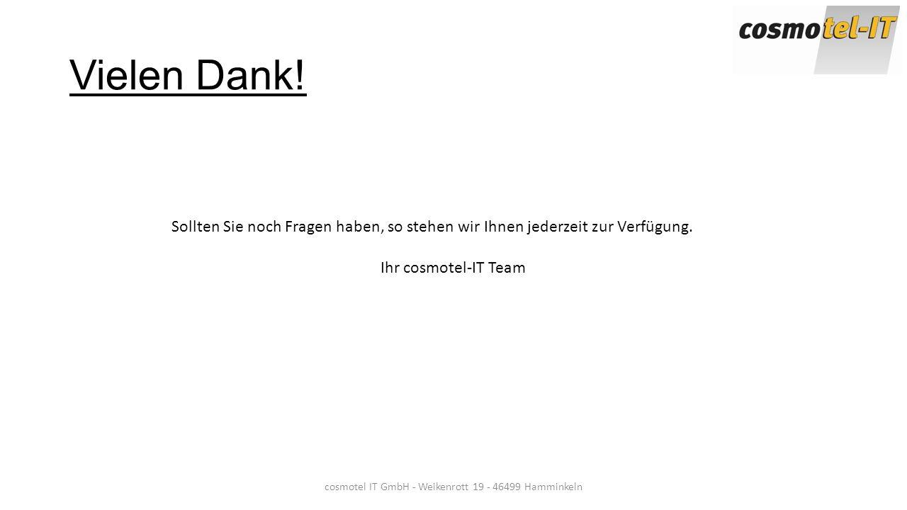 cosmotel IT GmbH - Weikenrott 19 - 46499 Hamminkeln Vielen Dank! Sollten Sie noch Fragen haben, so stehen wir Ihnen jederzeit zur Verfügung. Ihr cosmo
