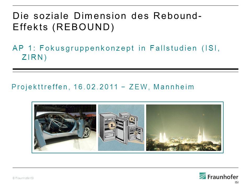 © Fraunhofer ISI AP 1: Fokusgruppenkonzept in Fallstudien (ISI, ZIRN) Die soziale Dimension des Rebound- Effekts (REBOUND) Projekttreffen, 16.02.2011 ZEW, Mannheim