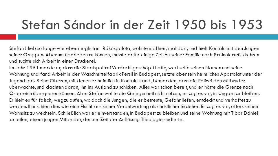 Stefan Sándor in der Zeit 1950 bis 1953 Stefan blieb so lange wie eben möglich in Rákospalota, wohnte mal hier, mal dort, und hielt Kontakt mit den Jungen seiner Gruppen.