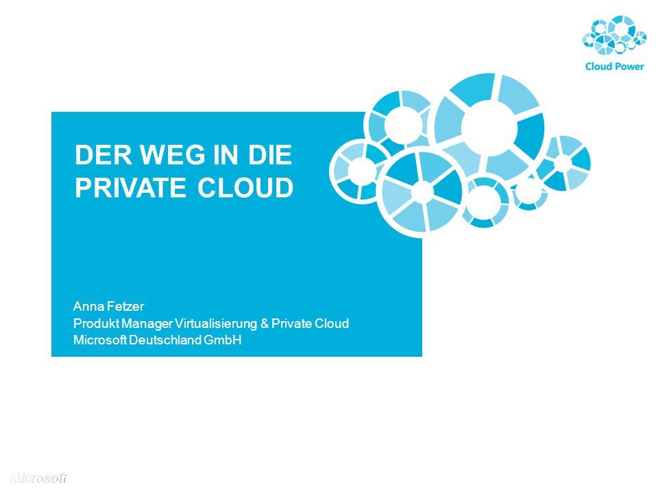 DER WEG IN DIE PRIVATE CLOUD Anna Fetzer Produkt Manager Virtualisierung & Private Cloud Microsoft Deutschland GmbH