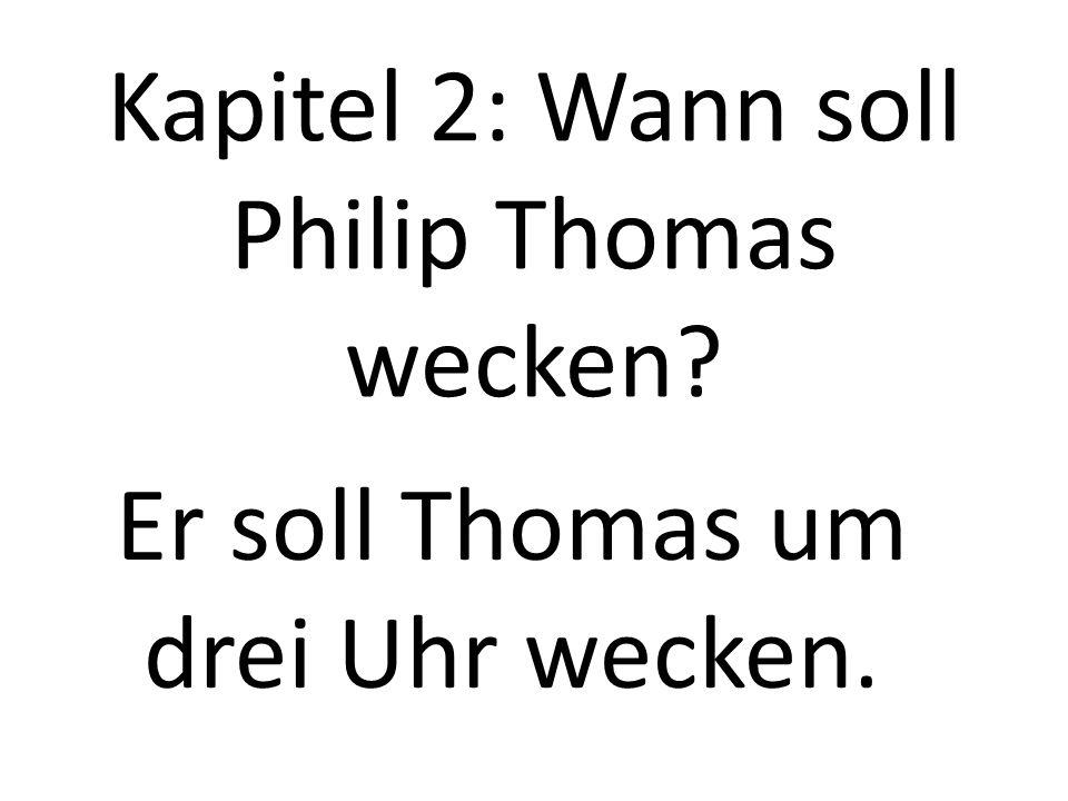Kapitel 2: Wann soll Philip Thomas wecken? Er soll Thomas um drei Uhr wecken.