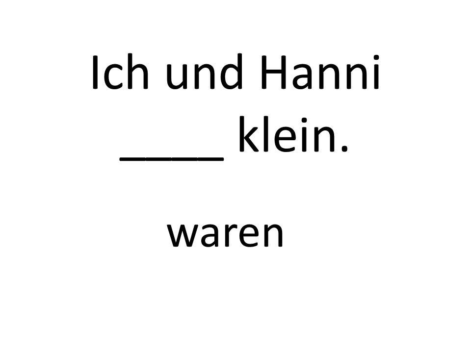 Ich und Hanni ____ klein. waren