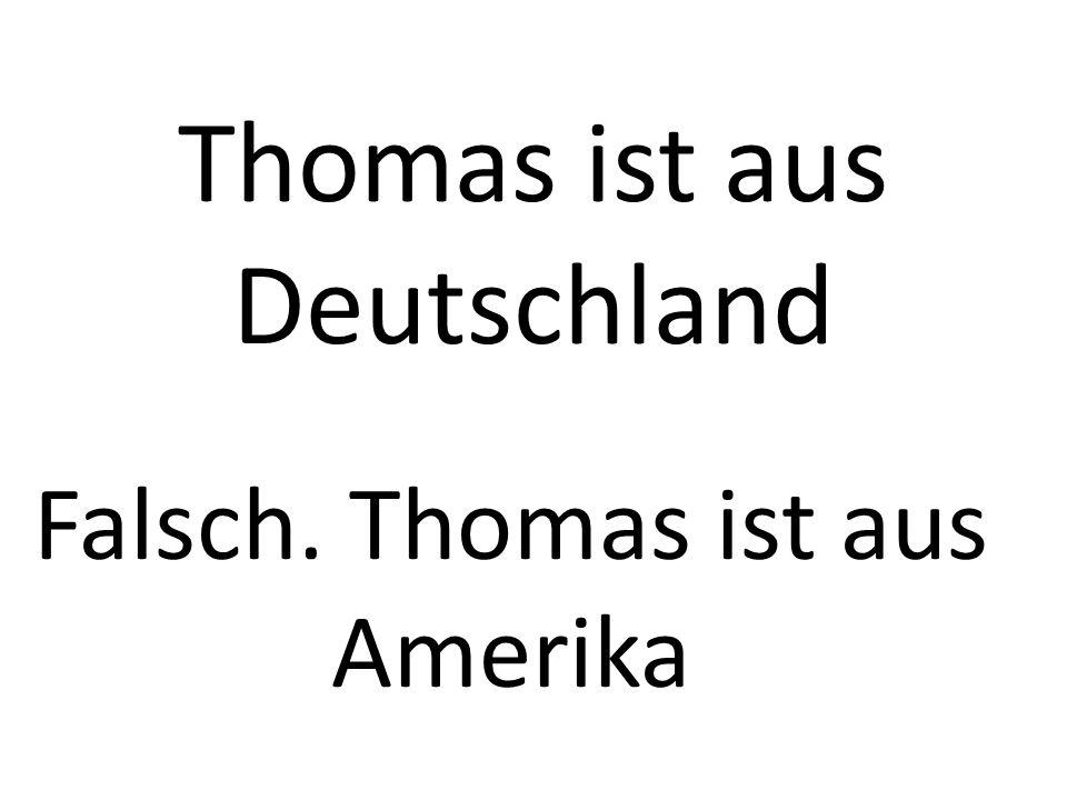 Thomas ist aus Deutschland Falsch. Thomas ist aus Amerika