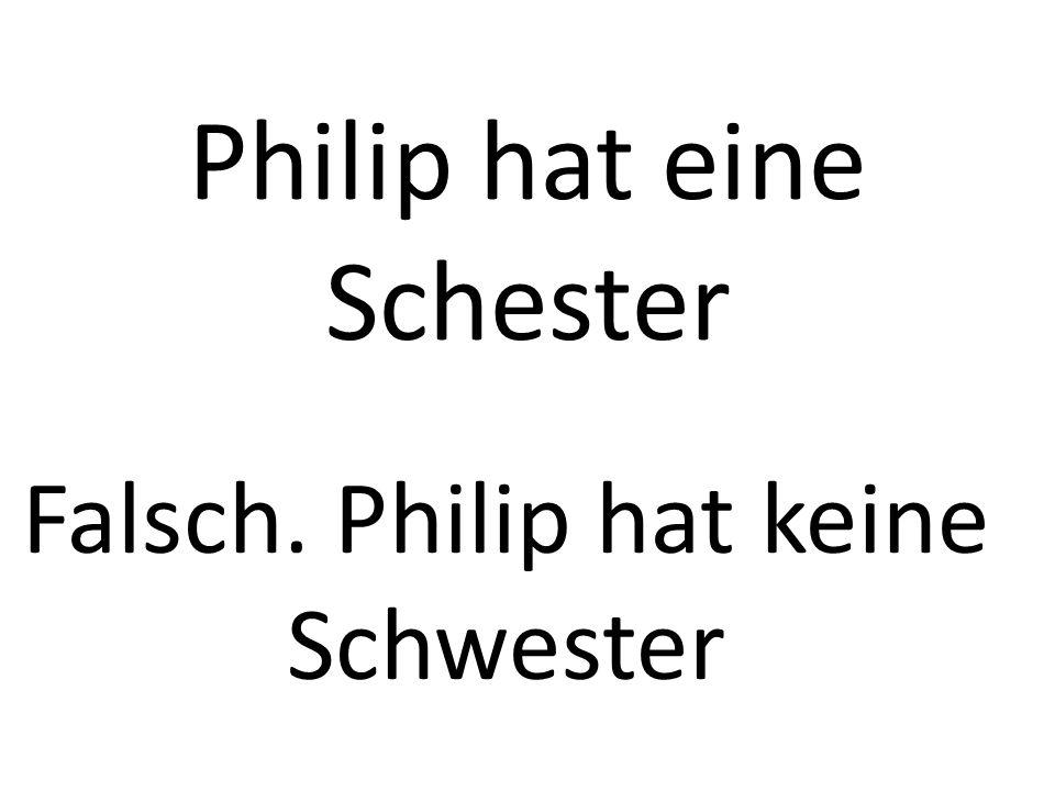 Philip hat eine Schester Falsch. Philip hat keine Schwester