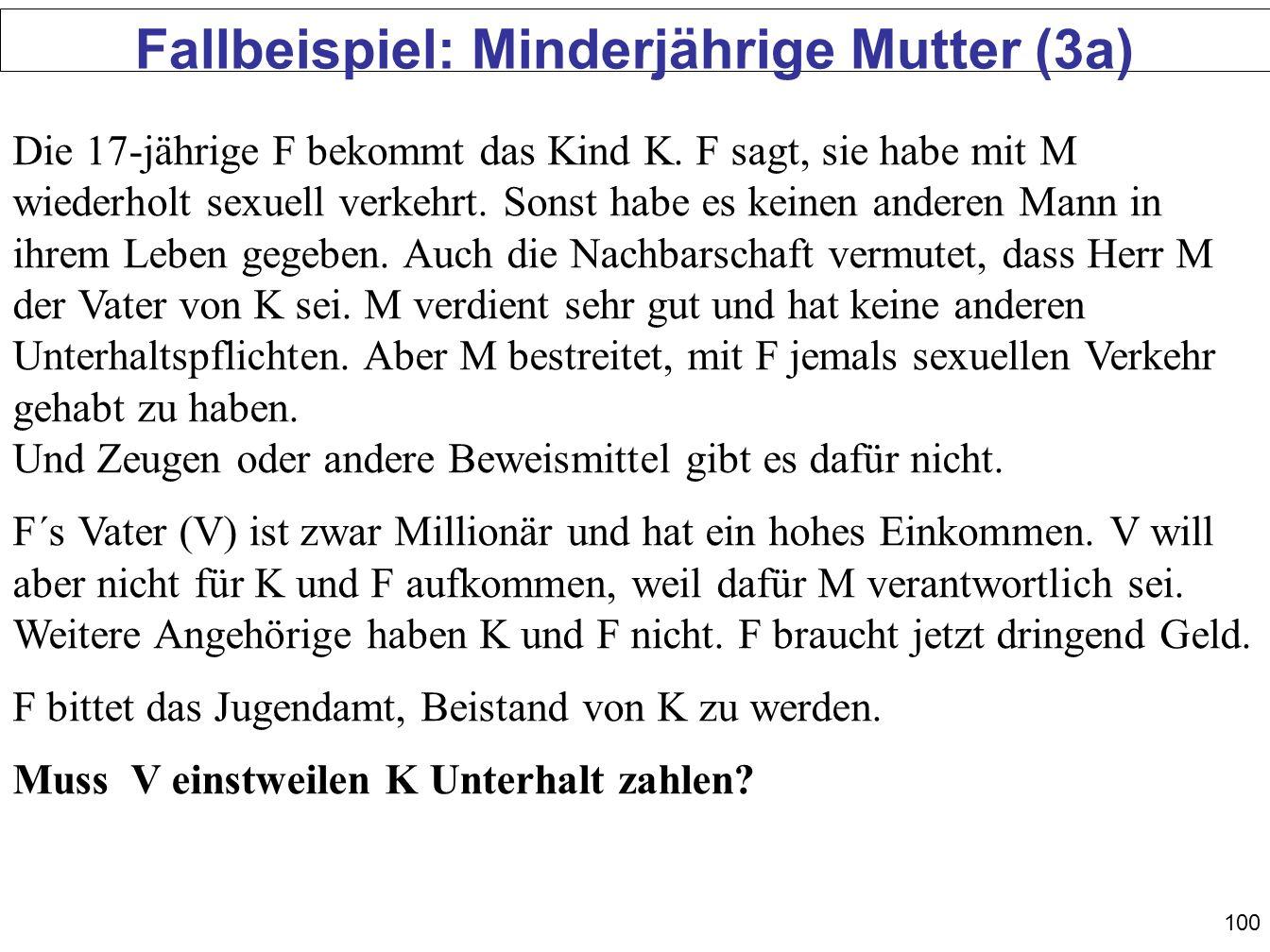 100 Fallbeispiel: Minderjährige Mutter (3a) Die 17-jährige F bekommt das Kind K. F sagt, sie habe mit M wiederholt sexuell verkehrt. Sonst habe es kei