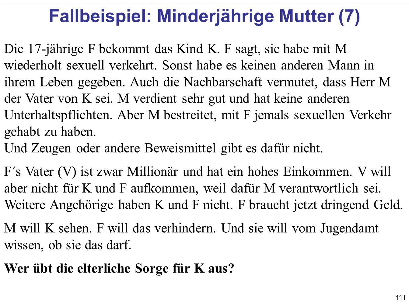 111 Fallbeispiel: Minderjährige Mutter (7) Die 17-jährige F bekommt das Kind K. F sagt, sie habe mit M wiederholt sexuell verkehrt. Sonst habe es kein