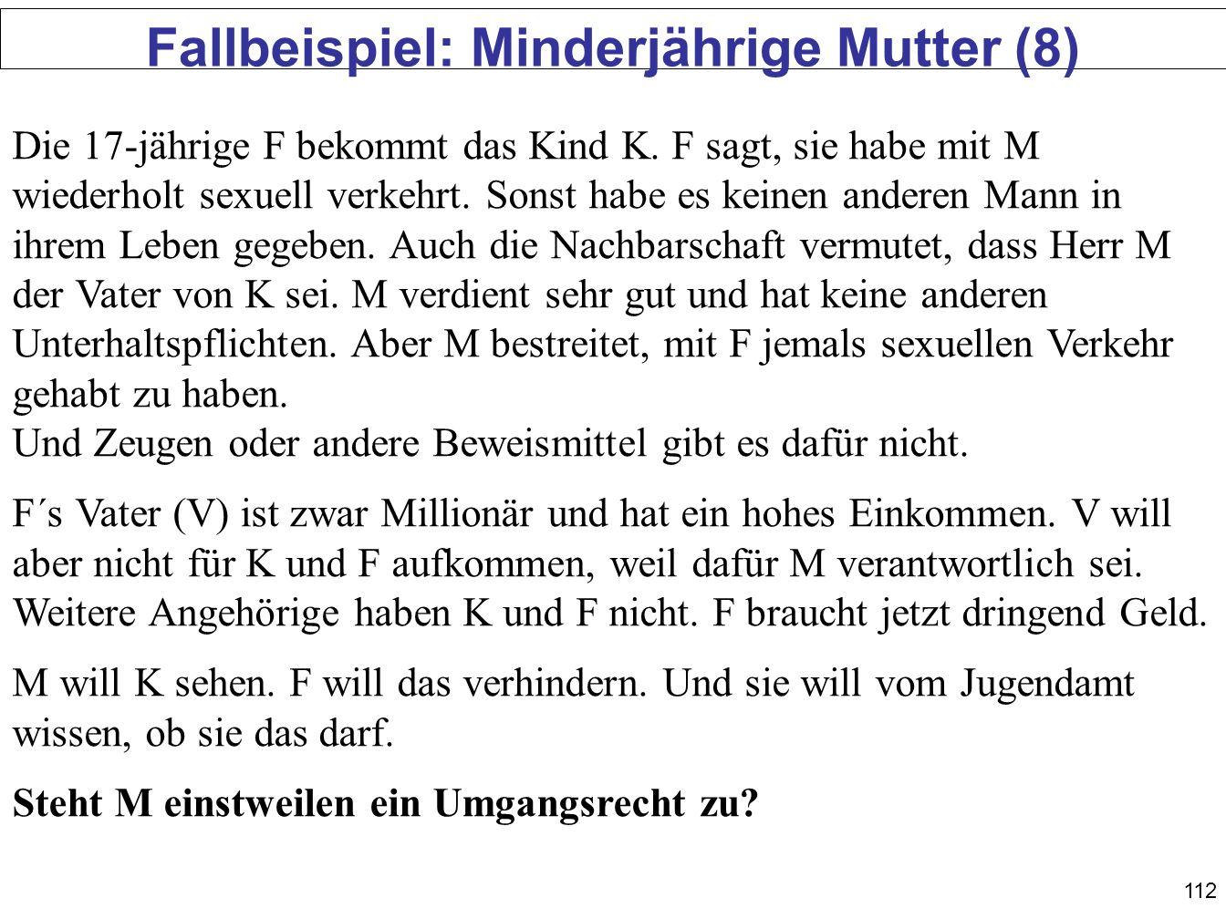 112 Fallbeispiel: Minderjährige Mutter (8) Die 17-jährige F bekommt das Kind K. F sagt, sie habe mit M wiederholt sexuell verkehrt. Sonst habe es kein