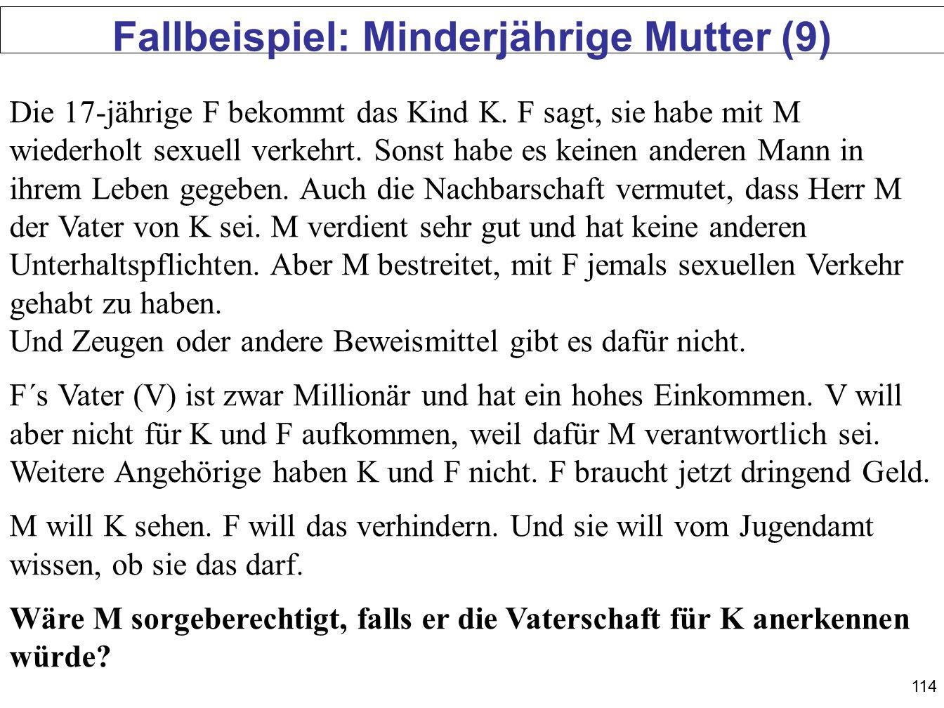114 Fallbeispiel: Minderjährige Mutter (9) Die 17-jährige F bekommt das Kind K. F sagt, sie habe mit M wiederholt sexuell verkehrt. Sonst habe es kein