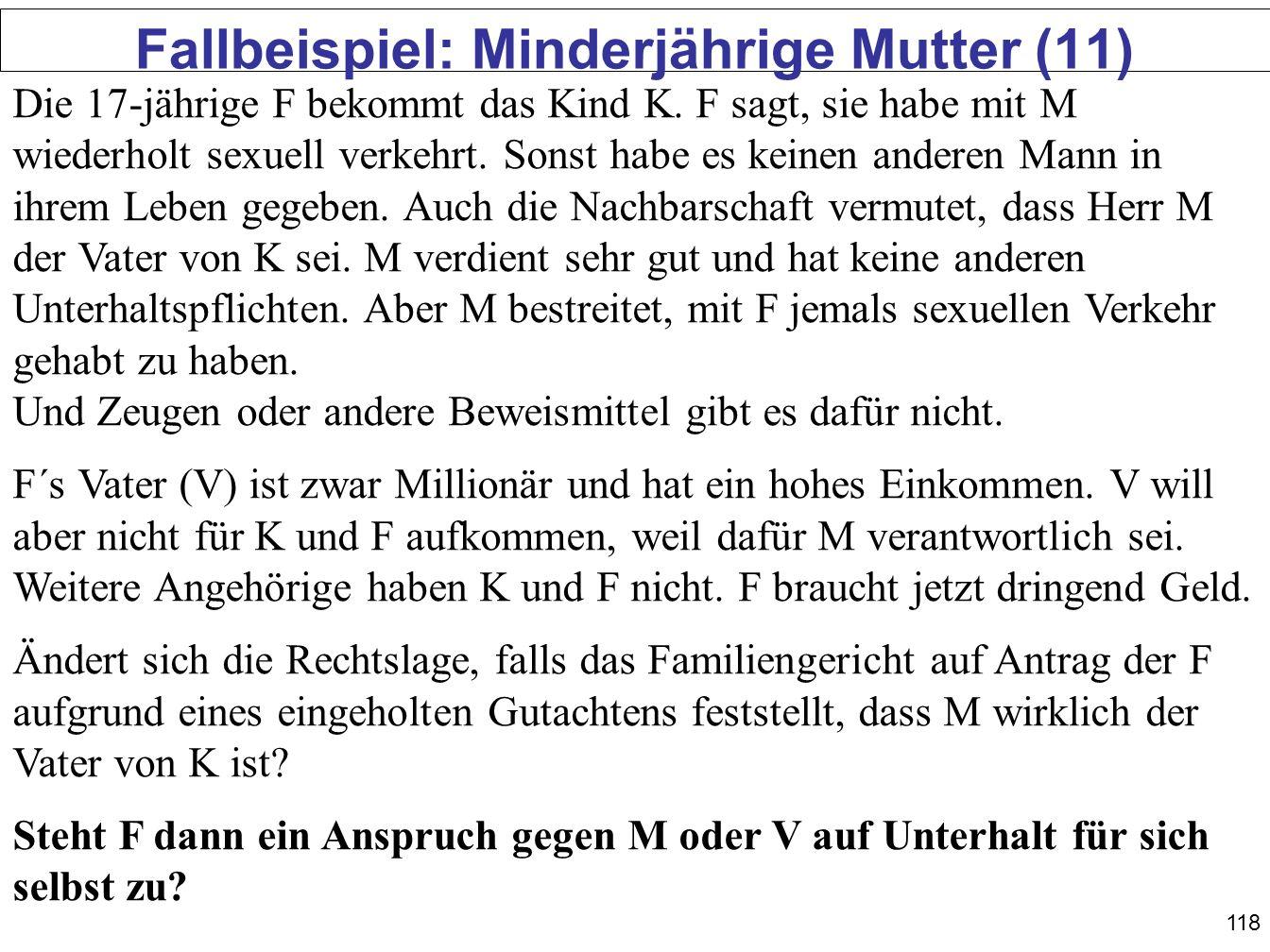 118 Fallbeispiel: Minderjährige Mutter (11) Die 17-jährige F bekommt das Kind K. F sagt, sie habe mit M wiederholt sexuell verkehrt. Sonst habe es kei