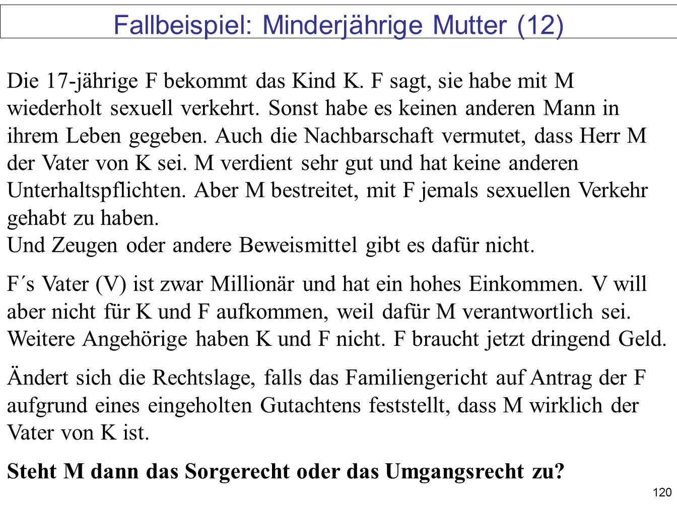 120 Fallbeispiel: Minderjährige Mutter (12) Die 17-jährige F bekommt das Kind K. F sagt, sie habe mit M wiederholt sexuell verkehrt. Sonst habe es kei