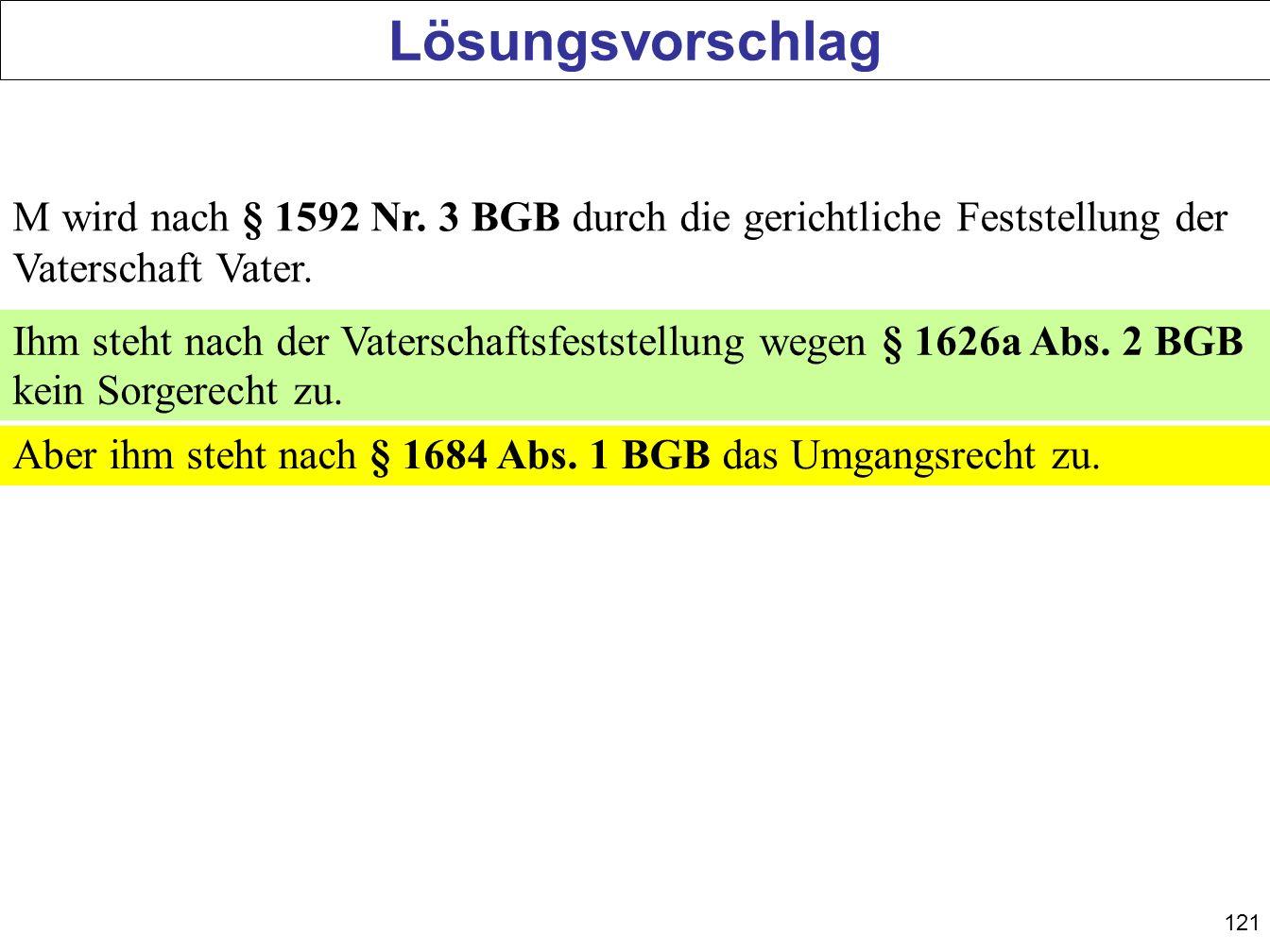 121 Lösungsvorschlag M wird nach § 1592 Nr. 3 BGB durch die gerichtliche Feststellung der Vaterschaft Vater. Ihm steht nach der Vaterschaftsfeststellu