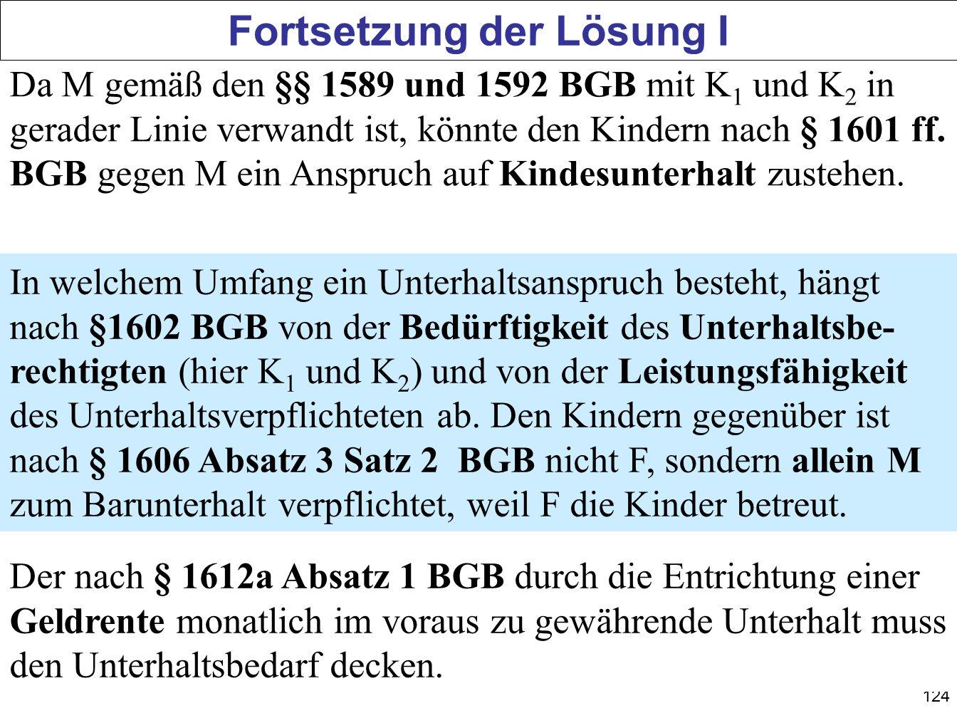 124 Fortsetzung der Lösung I Da M gemäß den §§ 1589 und 1592 BGB mit K 1 und K 2 in gerader Linie verwandt ist, könnte den Kindern nach § 1601 ff. BGB