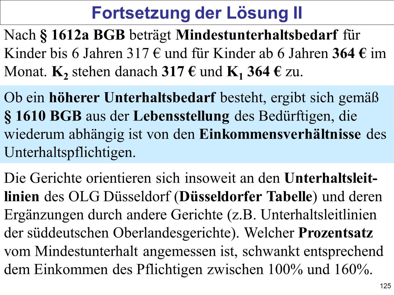 125 Fortsetzung der Lösung II Nach § 1612a BGB beträgt Mindestunterhaltsbedarf für Kinder bis 6 Jahren 317 und für Kinder ab 6 Jahren 364 im Monat. K