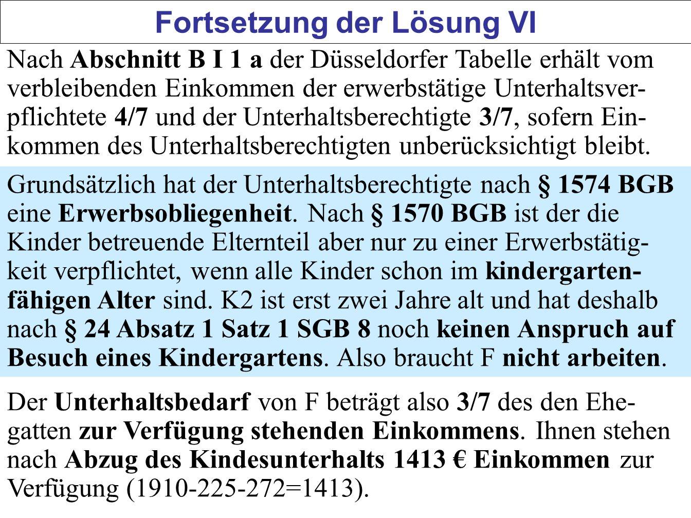129 Fortsetzung der Lösung VI Nach Abschnitt B I 1 a der Düsseldorfer Tabelle erhält vom verbleibenden Einkommen der erwerbstätige Unterhaltsver- pfli