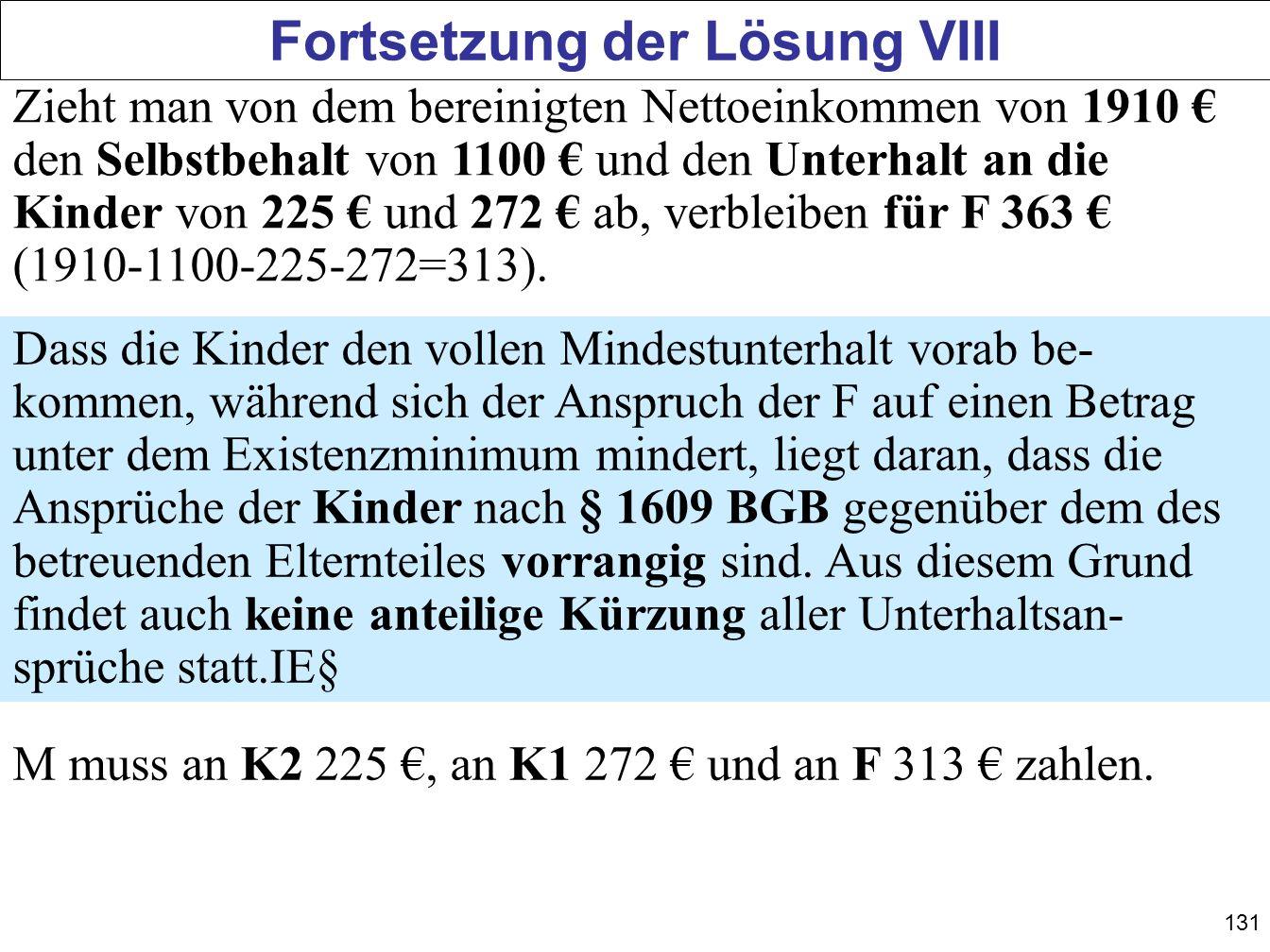 131 Fortsetzung der Lösung VIII Zieht man von dem bereinigten Nettoeinkommen von 1910 den Selbstbehalt von 1100 und den Unterhalt an die Kinder von 22