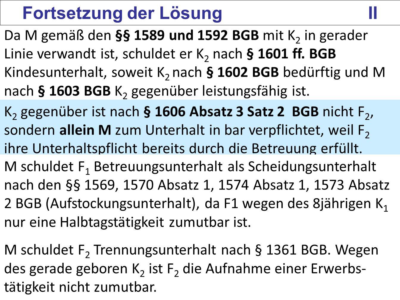 134 Fortsetzung der Lösung II Da M gemäß den §§ 1589 und 1592 BGB mit K 2 in gerader Linie verwandt ist, schuldet er K 2 nach § 1601 ff. BGB Kindesunt