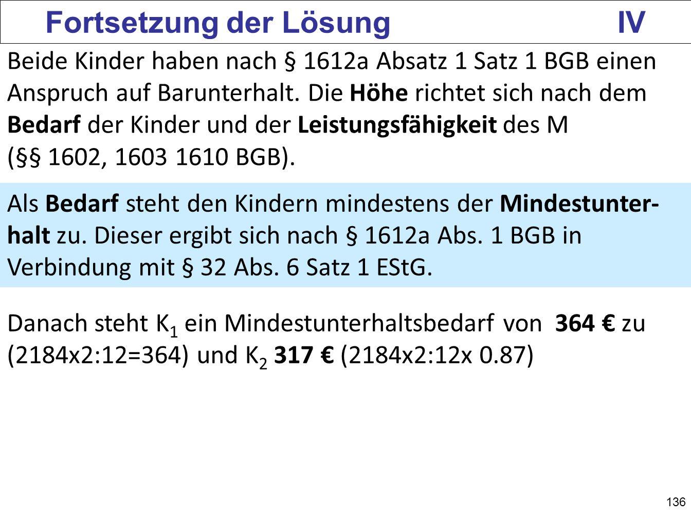 136 Fortsetzung der Lösung IV Beide Kinder haben nach § 1612a Absatz 1 Satz 1 BGB einen Anspruch auf Barunterhalt. Die Höhe richtet sich nach dem Beda