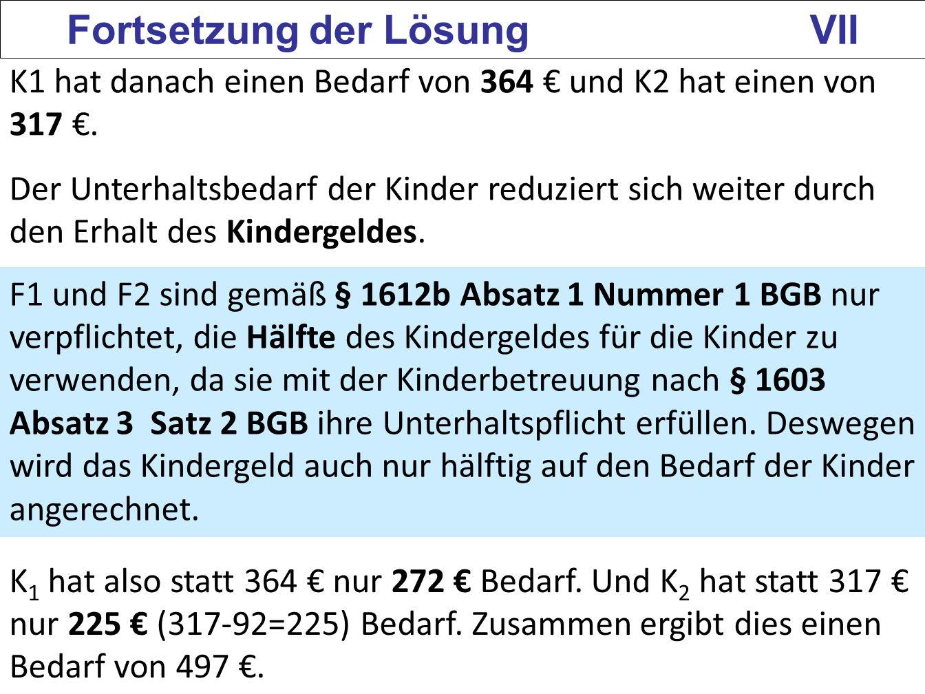 139 Fortsetzung der Lösung VII K1 hat danach einen Bedarf von 364 und K2 hat einen von 317. Der Unterhaltsbedarf der Kinder reduziert sich weiter durc
