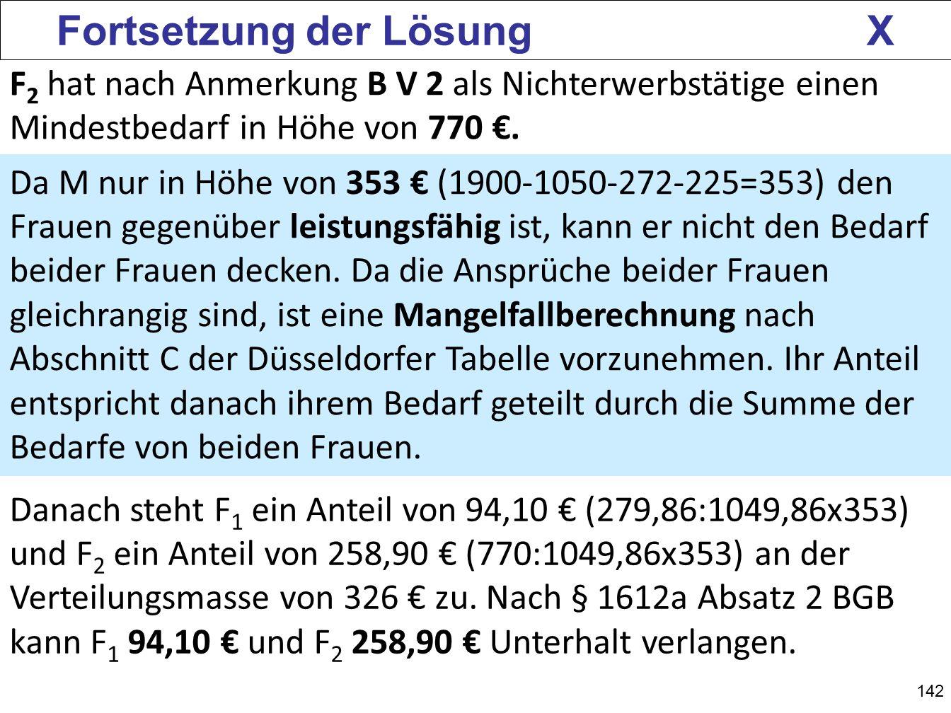 142 Fortsetzung der Lösung X F 2 hat nach Anmerkung B V 2 als Nichterwerbstätige einen Mindestbedarf in Höhe von 770. Da M nur in Höhe von 353 (1900-1