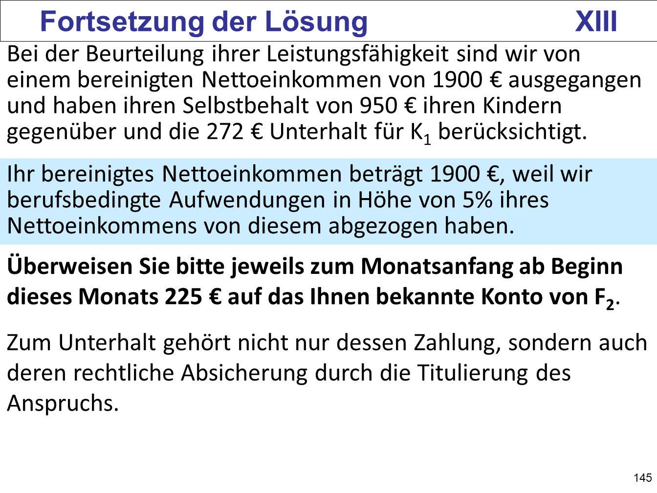 145 Fortsetzung der Lösung XIII Bei der Beurteilung ihrer Leistungsfähigkeit sind wir von einem bereinigten Nettoeinkommen von 1900 ausgegangen und ha
