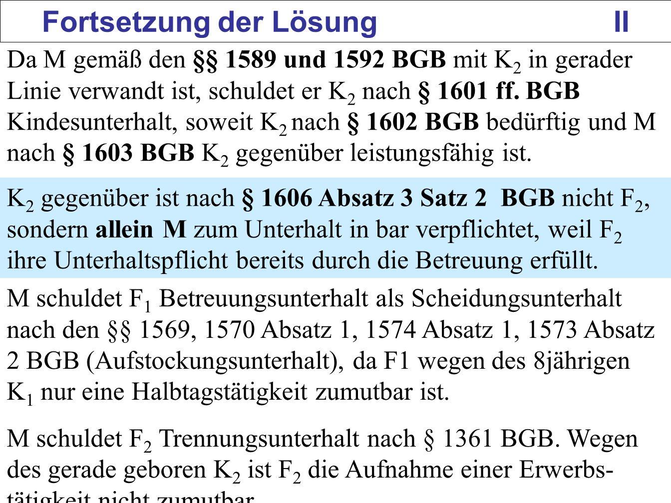 149 Fortsetzung der Lösung II Da M gemäß den §§ 1589 und 1592 BGB mit K 2 in gerader Linie verwandt ist, schuldet er K 2 nach § 1601 ff. BGB Kindesunt