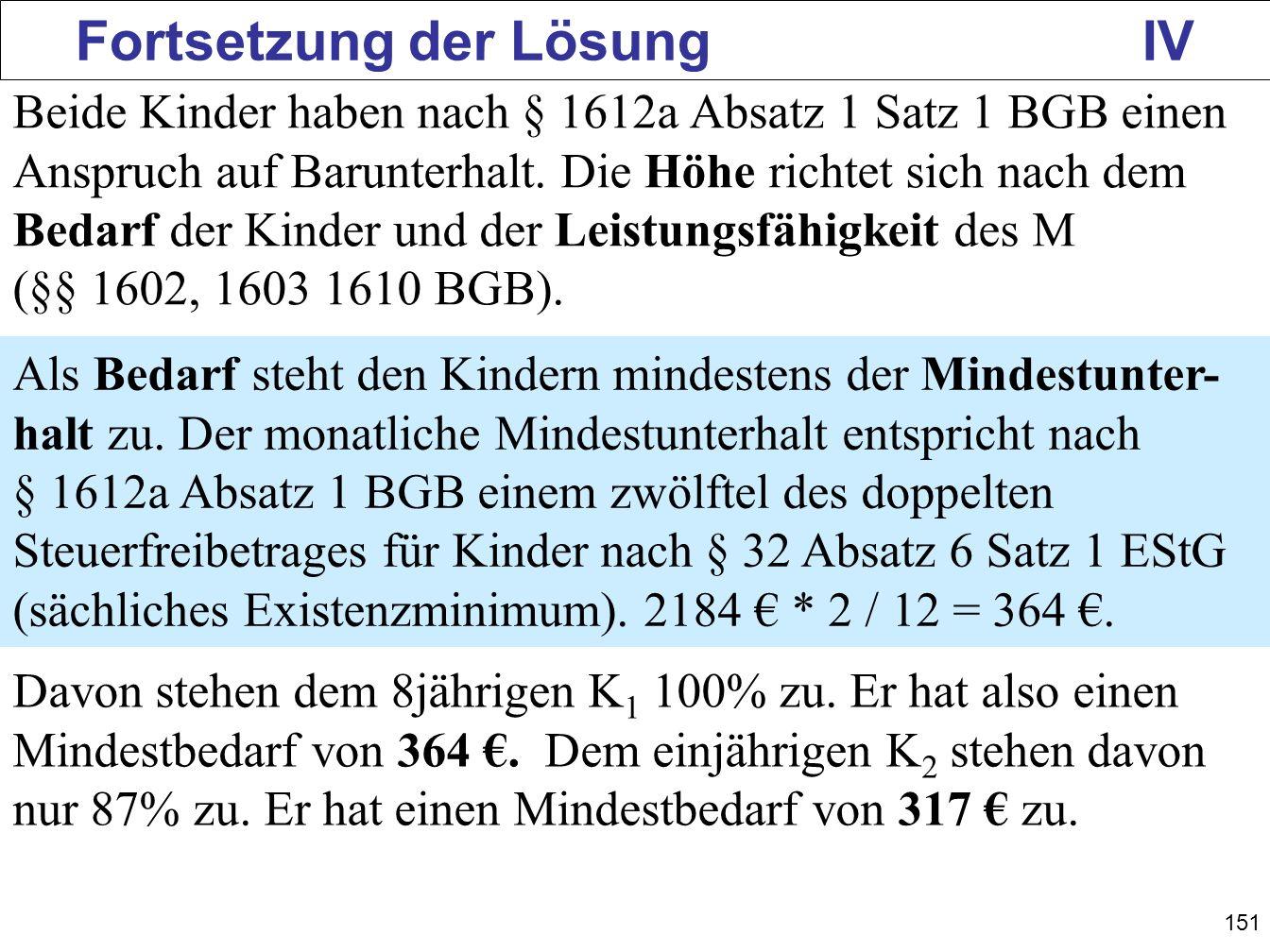 151 Fortsetzung der Lösung IV Beide Kinder haben nach § 1612a Absatz 1 Satz 1 BGB einen Anspruch auf Barunterhalt. Die Höhe richtet sich nach dem Beda