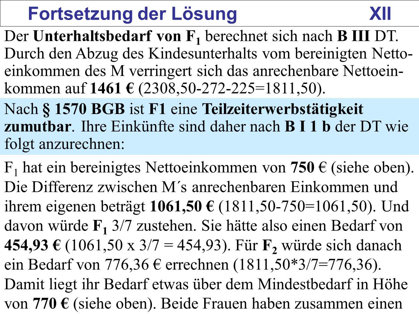 159 Fortsetzung der Lösung XII Der Unterhaltsbedarf von F 1 berechnet sich nach B III DT. Durch den Abzug des Kindesunterhalts vom bereinigten Netto-