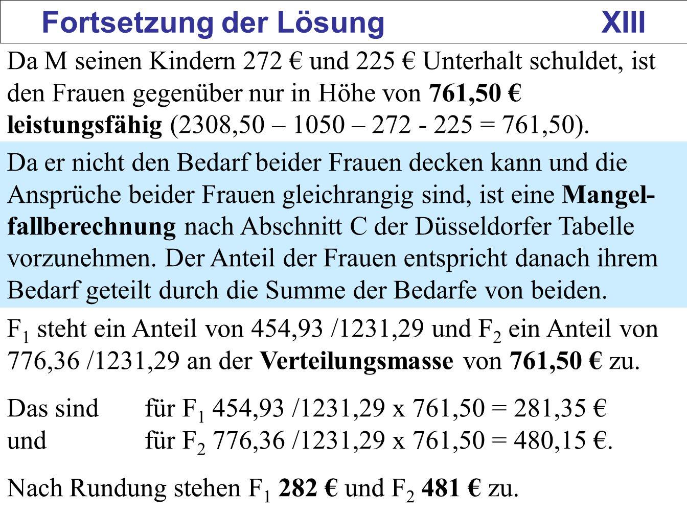 160 Fortsetzung der Lösung XIII Da M seinen Kindern 272 und 225 Unterhalt schuldet, ist den Frauen gegenüber nur in Höhe von 761,50 leistungsfähig (23