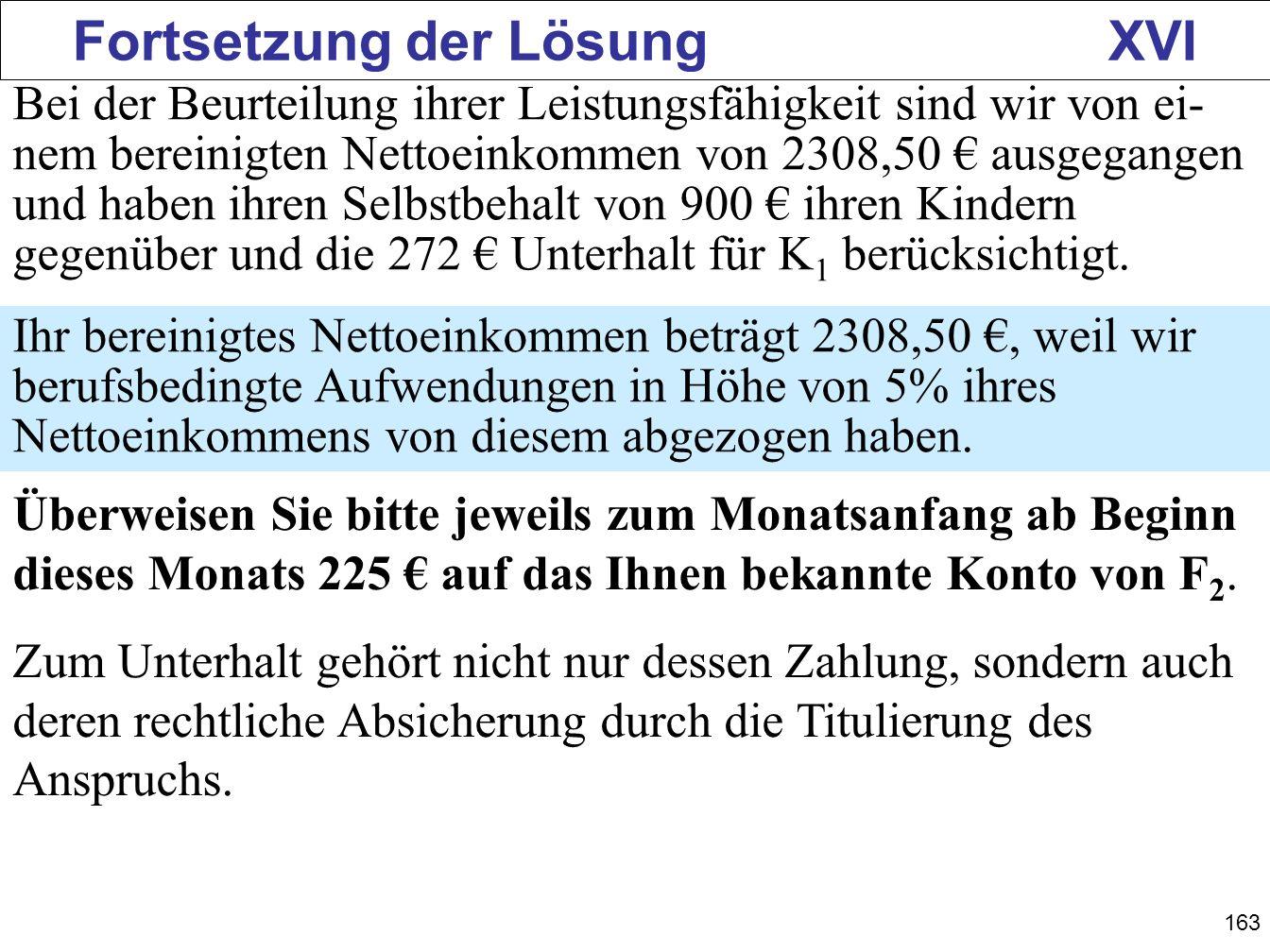 163 Fortsetzung der Lösung XVI Bei der Beurteilung ihrer Leistungsfähigkeit sind wir von ei- nem bereinigten Nettoeinkommen von 2308,50 ausgegangen un