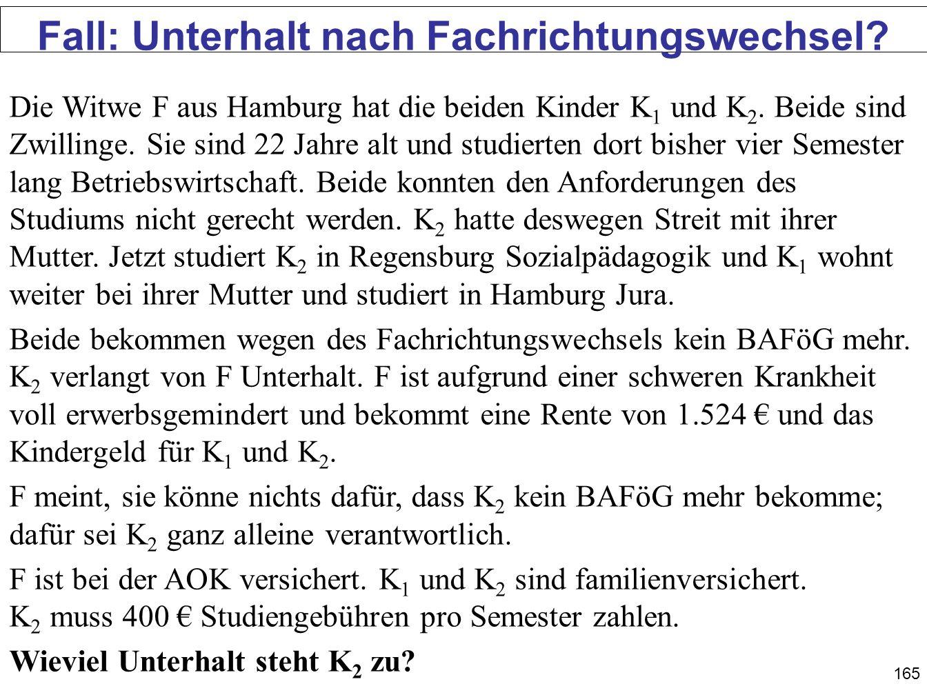 165 Fall: Unterhalt nach Fachrichtungswechsel? Die Witwe F aus Hamburg hat die beiden Kinder K 1 und K 2. Beide sind Zwillinge. Sie sind 22 Jahre alt