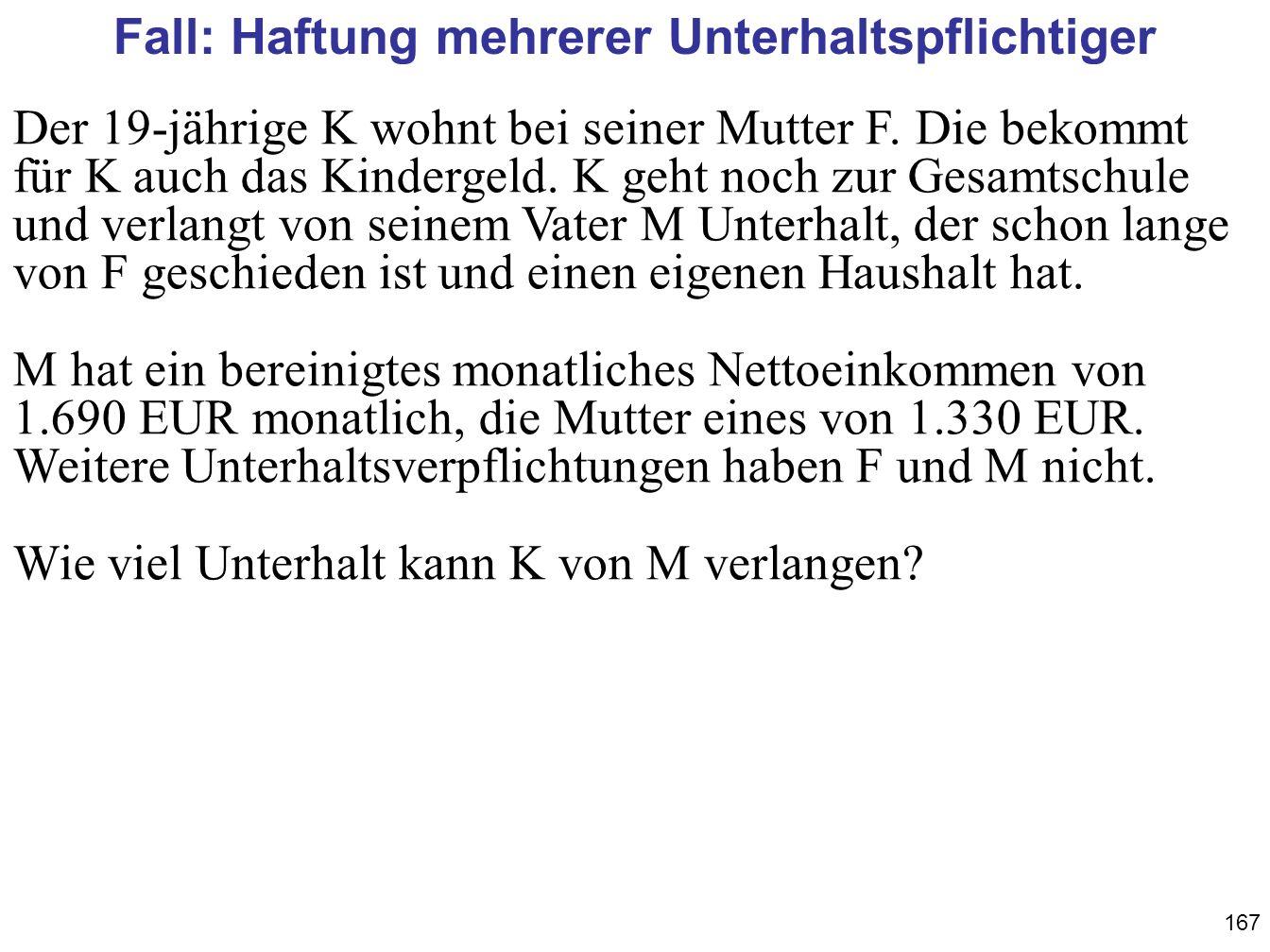 167 Fall: Haftung mehrerer Unterhaltspflichtiger Der 19-jährige K wohnt bei seiner Mutter F. Die bekommt für K auch das Kindergeld. K geht noch zur Ge